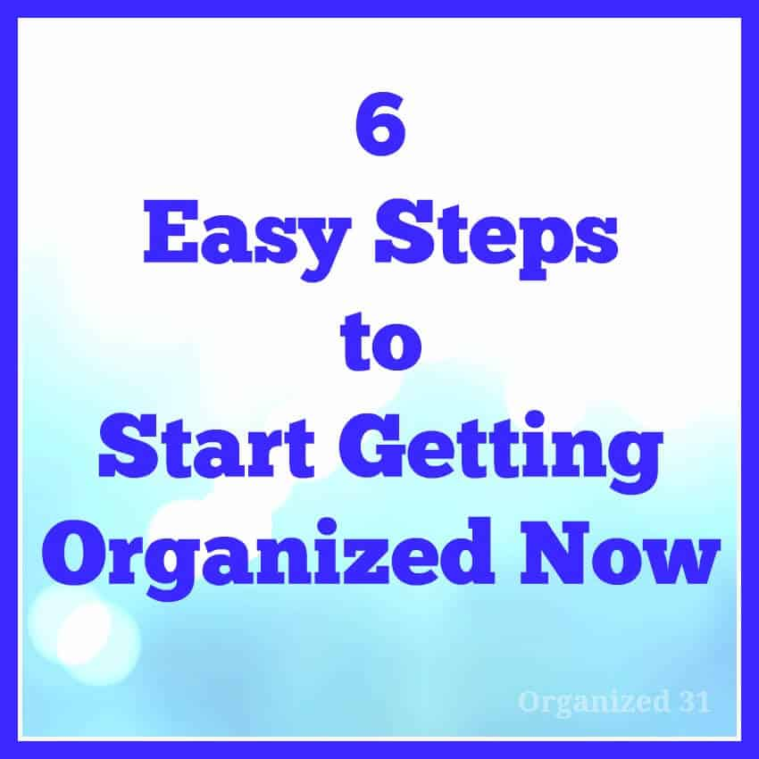6 Easy Steps to Start Getting Organized - Organized 31