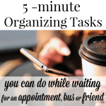 5-Minute Organizing Tasks (10+ things you can do while you wait)