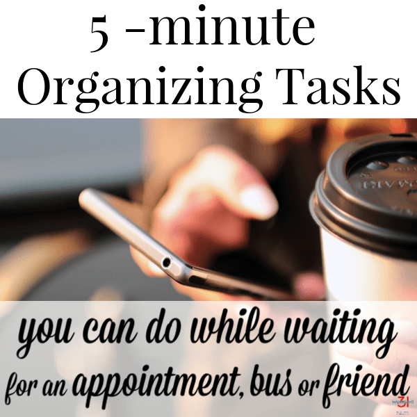 hand holding cell phone next to coffee cup with title text reading 5-Minute Organizing Tasks  you can do while waiting for an appointment, bus or friend