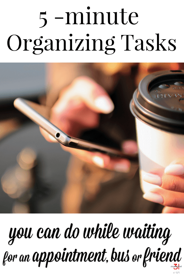 close up of hand holding cell phone next to cup of coffee with lid with title text reading 5-Minute Organizing Tasks you can do while you waiting for an appointment, bus or friend